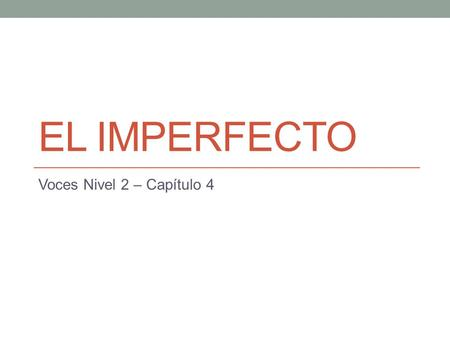 EL IMPERFECTO Voces Nivel 2 – Capítulo 4. El imperfecto El imperfecto, like the preterite, is used to talk about the past. However, the imperfect and.
