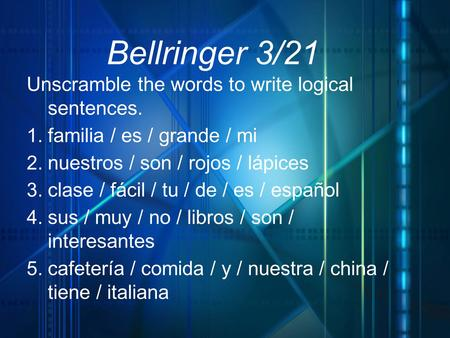 1 Bellringer 3/21 Unscramble the words to write logical sentences. 1. familia / es / grande / mi 2. nuestros / son / rojos / lápices 3. clase / fácil /