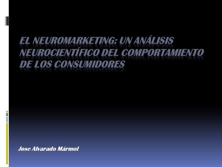 Jose Alvarado Mármol. El Neuromarketing El Neuromarketing es una disciplina que presenta muchos desafíos al Marketing moderno. Conocer a fondo lo que.
