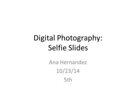 Digital Photography: Selfie Slides Ana Hernandez 10/23/14 5th.