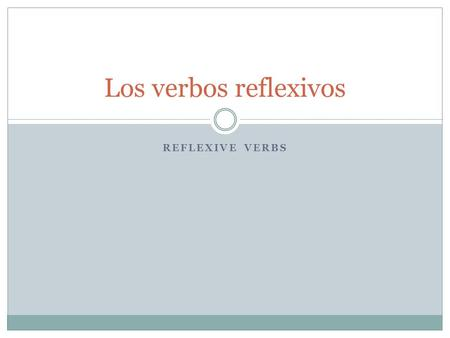 REFLEXIVE VERBS Los verbos reflexivos. In a reflexive construction…. The subject of the verb both performs and receives the action of the verb. Reflexive.