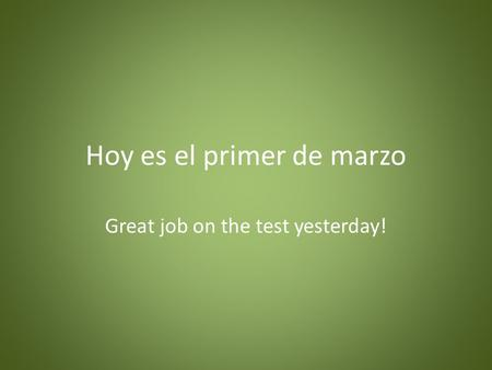Hoy es el primer de marzo Great job on the test yesterday!