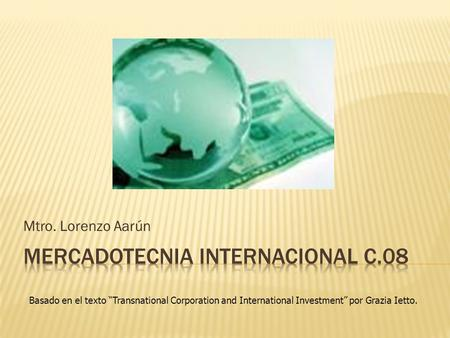 "Mtro. Lorenzo Aarún Basado en el texto ""Transnational Corporation and International Investment"" por Grazia Ietto."