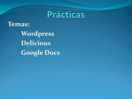 Temas: Wordpress Delicious Google Docs. Wordpress Exposición de los estudiantes sobre el blog creado.