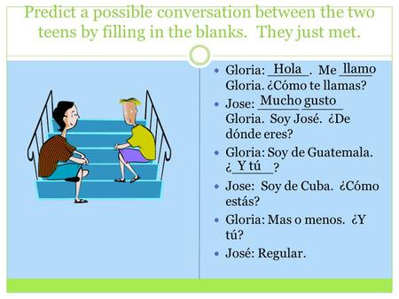 Predict a possible conversation between the two teens by filling in the blanks. They just met. Gloria: _____. Me ____ Gloria. ¿Cómo te llamas? Jose: _____.