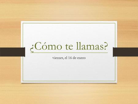 ¿Cómo te llamas? viernes, el 16 de enero. When you meet someone in Spanish, there are two ways to ask someone what there name is: ¿Cómo te llamas?  for.