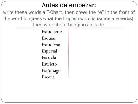 "Antes de empezar: write these words a T-Chart, then cover the ""e"" in the front of the word to guess what the English word is (some are verbs), then write."