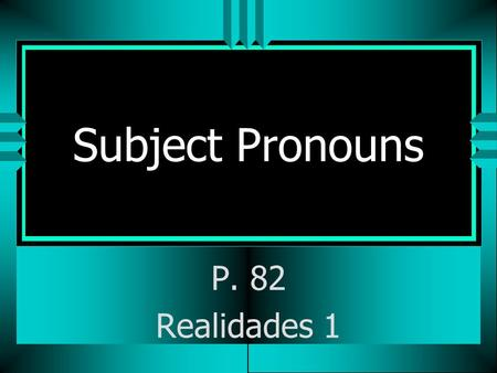 Subject Pronouns P. 82 Realidades 1 Subject Pronouns uTuThe subject of a sentence tells who is doing the action. uYuYou often use people's names as the.