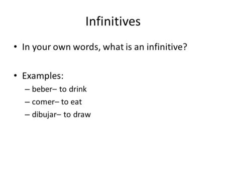Infinitives In your own words, what is an infinitive? Examples: – beber– to drink – comer– to eat – dibujar– to draw.