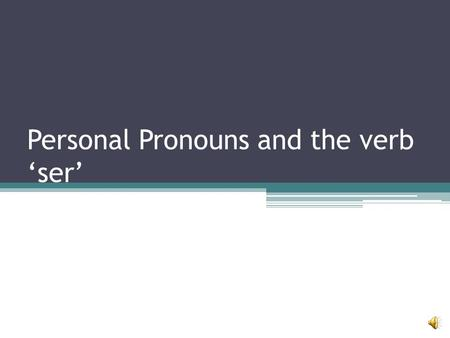 Personal Pronouns and the verb 'ser' Personal Pronouns Yo= I T ú= you Él= he Ella= she Usted= you (formally)