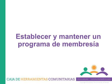 Copyright © 2014 by The University of Kansas Establecer y mantener un programa de membresía.