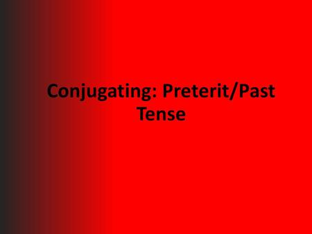 Conjugating: Preterit/Past Tense. What are the different ways in which we conjugate verbs?