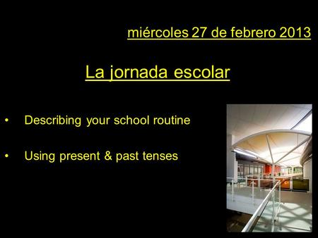 En miércoles 27 de febrero 2013 La jornada escolar Describing your school routine Using present & past tenses.