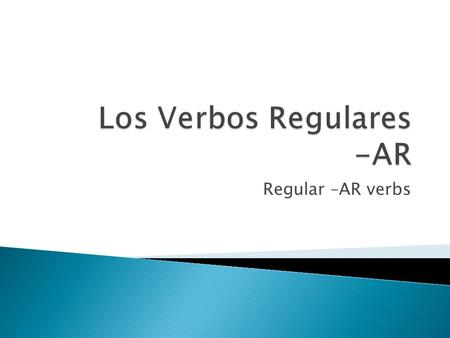Regular –AR verbs.  In Spanish there are three types of regular verbs, those that end in –AR, -ER and –IR  This ending sets up a pattern for how the.