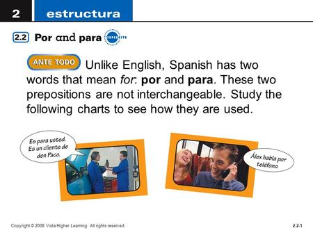 Copyright © 2008 Vista Higher Learning. All rights reserved.2.2-1  Unlike English, Spanish has two words that mean for: por and para. These two prepositions.