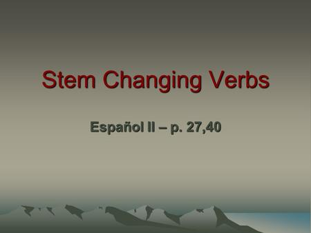 Stem Changing Verbs Español II – p. 27,40. Stem is the part of the verb that is left after we drop the… -ar, -er, -ir –Example: BAILAR  BAIL Stem changing.