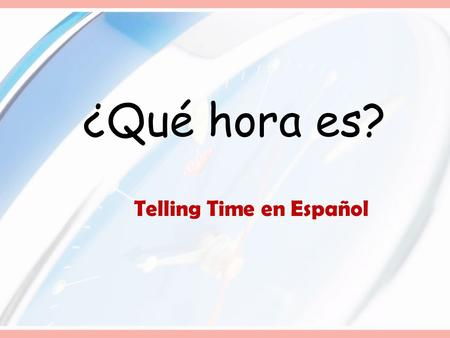 ¿Qué hora es? Telling Time en Español Telling Time in Spanish: ¿Qué hora es?= What time is it? I.When it is exacly on the hour, like 9:00, 4:00, 3:00.