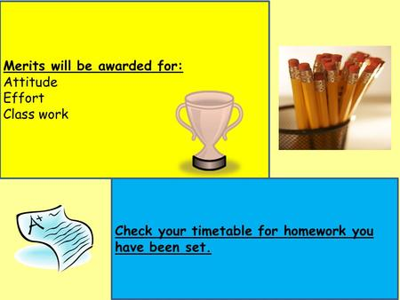 Merits will be awarded for: Attitude Effort Class work Check your timetable for homework you have been set.