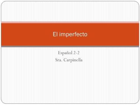 Español 2-2 Sra. Carpinella El imperfecto. In Spanish, there are two simple past tenses: the preterite and the imperfect. The preterite is used to state.