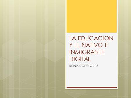 LA EDUCACION Y EL NATIVO E INMIGRANTE DIGITAL