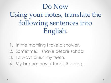 Do Now Using your notes, translate the following sentences into English. 1.In the morning I take a shower. 2.Sometimes I shave before school. 3.I always.