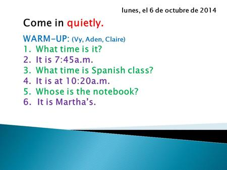 Come in quietly. WARM-UP: (Vy, Aden, Claire) 1.What time is it? 2.It is 7:45a.m. 3.What time is Spanish class? 4.It is at 10:20a.m. 5.Whose is the notebook?