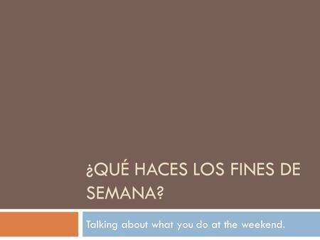 ¿QUÉ HACES LOS FINES DE SEMANA? Talking about what you do at the weekend.