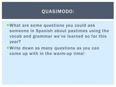  What are some questions you could ask someone in Spanish about pastimes using the vocab and grammar we've learned so far this year?  Write down as many.