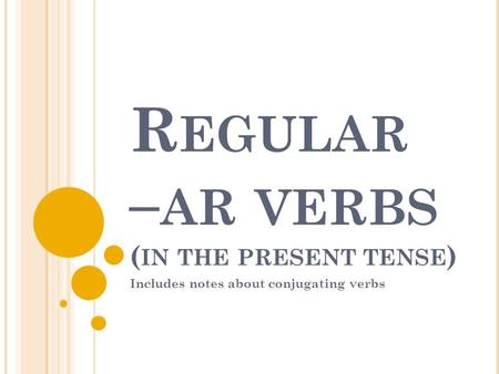 R EGULAR – AR VERBS ( IN THE PRESENT TENSE ) Includes notes about conjugating verbs.