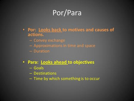 Por/Para Por: Looks back to motives and causes of actions. – Convey exchange – Approximations in time and space – Duration Para: Looks ahead to objectives.