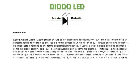 Light-Emitting Diode: Diodo Emisor de Luz Light-Emitting Diode: Diodo Emisor de Luz es un dispositivo semiconductor que emite luz incoherente de espectro.