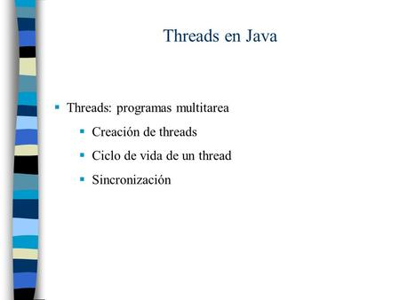 Threads en Java  Threads: programas multitarea  Creación de threads  Ciclo de vida de un thread  Sincronización.