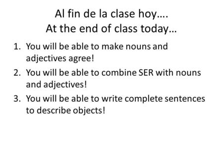 Al fin de la clase hoy…. At the end of class today… 1.You will be able to make nouns and adjectives agree! 2.You will be able to combine SER with nouns.