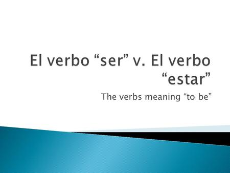"The verbs meaning ""to be"".  In Spanish, both of the verbs ""ser"" and ""estar mean ""to be.""  Ej: Yo soy de New Jersey. I am from New Jersey.  Yo estoy."