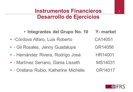 © 2010 IFRS Foundation. 30 Cannon Street | London EC4M 6XH | UK. www.ifrs.org Instrumentos Financieros Desarrollo de Ejercicios Integrantes del Grupo No.