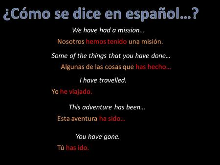 We have had a mission... Some of the things that you have done… I have travelled. This adventure has been… You have gone. Nosotros hemos tenido una misión.