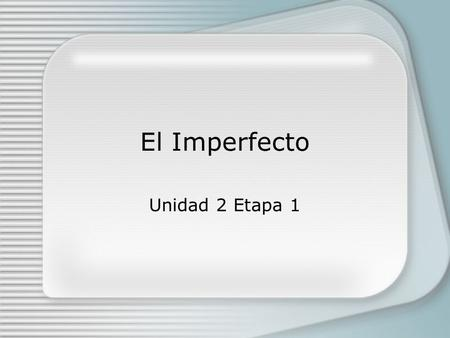 El Imperfecto Unidad 2 Etapa 1. Se usa el imperfecto: -to speak about background events in a story -to talk about something you used to do as a matter.
