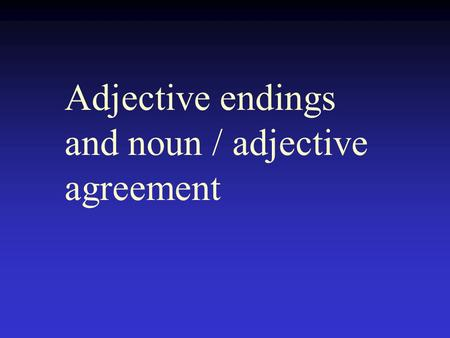 Adjective endings and noun / adjective agreement.