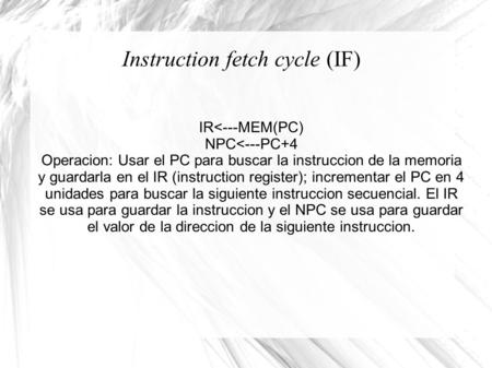 Instruction fetch cycle (IF) IR<---MEM(PC) NPC<---PC+4 Operacion: Usar el PC para buscar la instruccion de la memoria y guardarla en el IR (instruction.