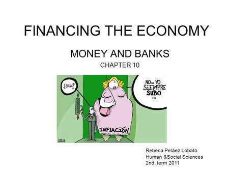 FINANCING THE ECONOMY MONEY AND BANKS CHAPTER 10 Rebeca Peláez Lobato Human &Social Sciences 2nd. term 2011.