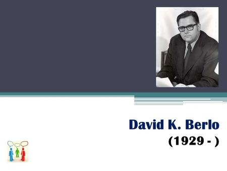 David K. Berlo (1929 - ). PERFIL BIOGRÁFICO Y ACADÉMICO Discípulo de Wilbur Schcramm Allocation of Procedural Responsibilities as a Determinant of Group.