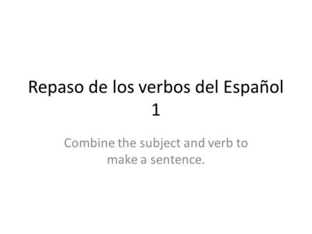 Repaso de los verbos del Español 1 Combine the subject and verb to make a sentence.