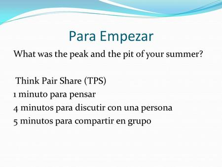 Para Empezar What was the peak and the pit of your summer? Think Pair Share (TPS) 1 minuto para pensar 4 minutos para discutir con una persona 5 minutos.