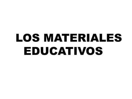 LOS MATERIALE EDUCATIVOS LOS MATERIALES EDUCATIVOS.