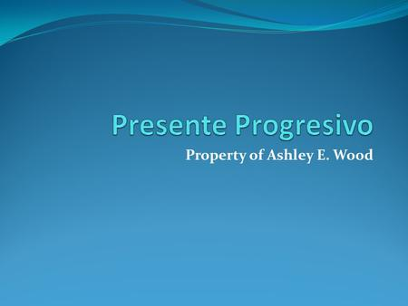"Property of Ashley E. Wood. Present Progressive Present progressive is something we have already seen, when we were working with ""estar"" It's used to."
