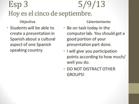 Esp 35/9/13 Hoy es el cinco de septiembre. Objective Students will be able to create a presentation in Spanish about a cultural aspect of one Spanish.