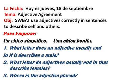 La Fecha: Hoy es jueves, 18 de septiembre Tema: Adjective Agreement Obj: SWBAT use adjectives correctly in sentences to describe self and others. Para.