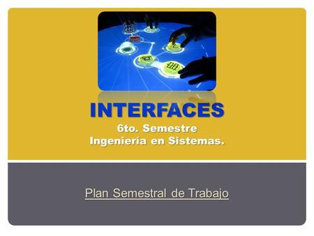 INTERFACES 6to. Semestre Ingeniería en Sistemas. Plan Semestral de Trabajo.