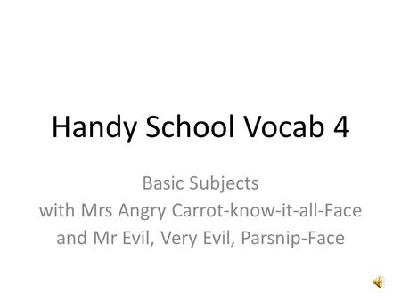 Handy School Vocab 4 Basic Subjects with Mrs Angry Carrot-know-it-all-Face and Mr Evil, Very Evil, Parsnip-Face.