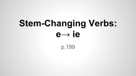 Stem-Changing Verbs: e→ ie p.199. In Spanish, some verbs have a stem change in the present tense. querer Stem-changing verbs still use regular AR, ER,